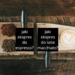 Ekspres do espresso czy latte macchiato: różnice, jaki wybrać?